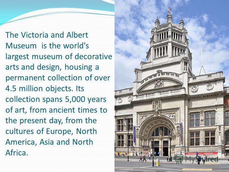 The Victoria and Albert Museum is the world's largest museum of decorative arts and design, housing a permanent collection of over 4.5 million objects. Its collection spans 5,000 years of art, from ancient times to the present day, from the cultures