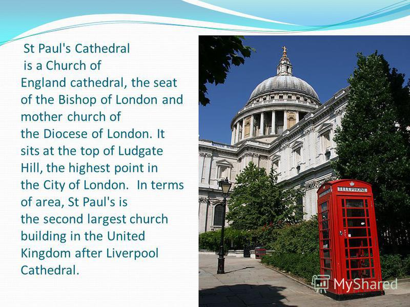 St Paul's Cathedral is a Church of England cathedral, the seat of the Bishop of London and mother church of the Diocese of London. It sits at the top of Ludgate Hill, the highest point in the City of London. In terms of area, St Paul's is the second