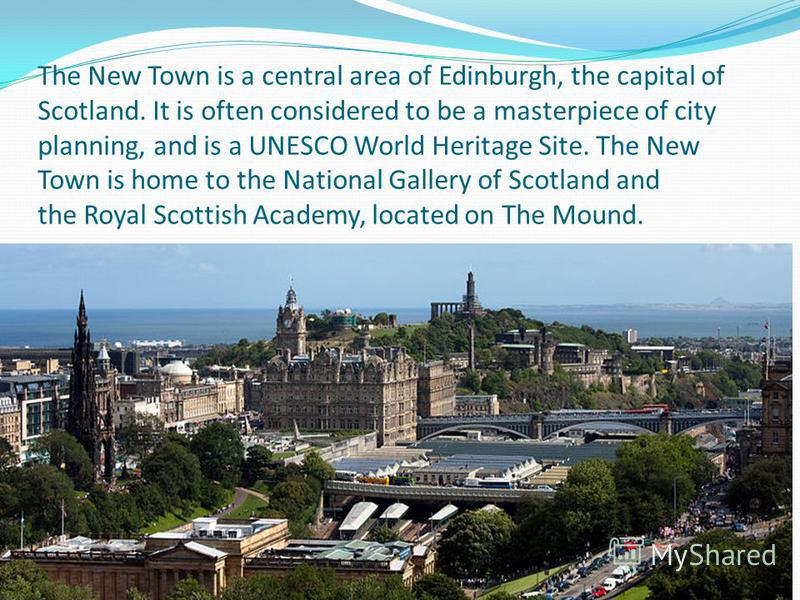 The New Town is a central area of Edinburgh, the capital of Scotland. It is often considered to be a masterpiece of city planning, and is a UNESCO World Heritage Site. The New Town is home to the National Gallery of Scotland and the Royal Scottish Ac