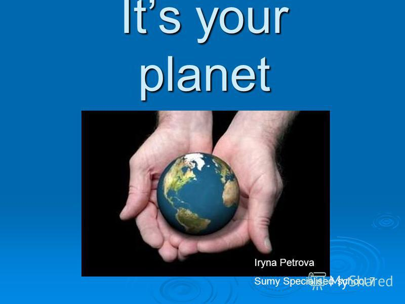 Its your planet Iryna Petrova Sumy Specialised school 7