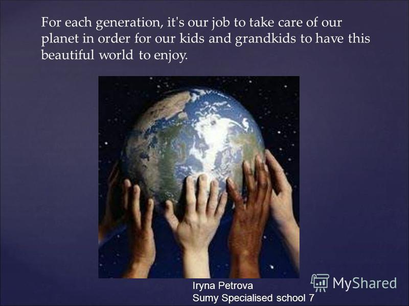 For each generation, it's our job to take care of our planet in order for our kids and grandkids to have this beautiful world to enjoy. Iryna Petrova Sumy Specialised school 7