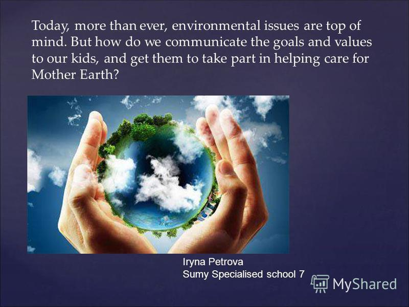 Today, more than ever, environmental issues are top of mind. But how do we communicate the goals and values to our kids, and get them to take part in helping care for Mother Earth? Iryna Petrova Sumy Specialised school 7