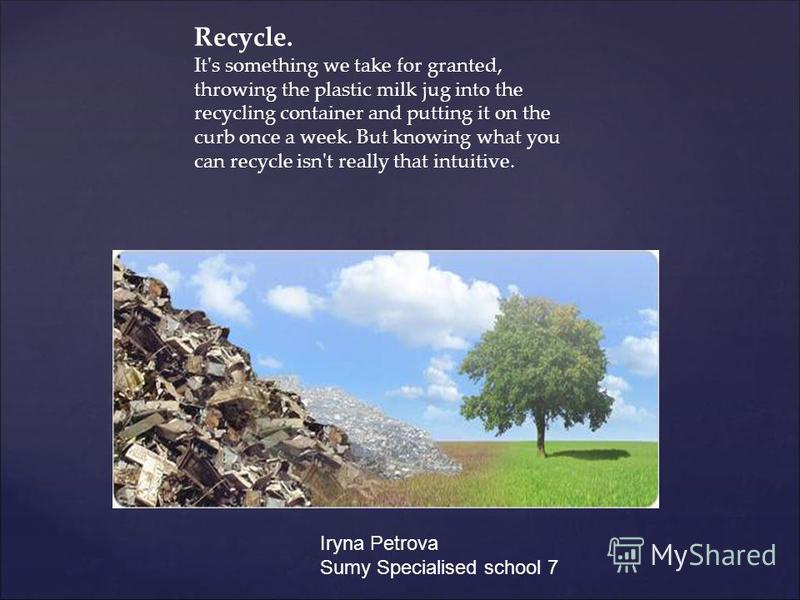 Recycle. It's something we take for granted, throwing the plastic milk jug into the recycling container and putting it on the curb once a week. But knowing what you can recycle isn't really that intuitive. Iryna Petrova Sumy Specialised school 7