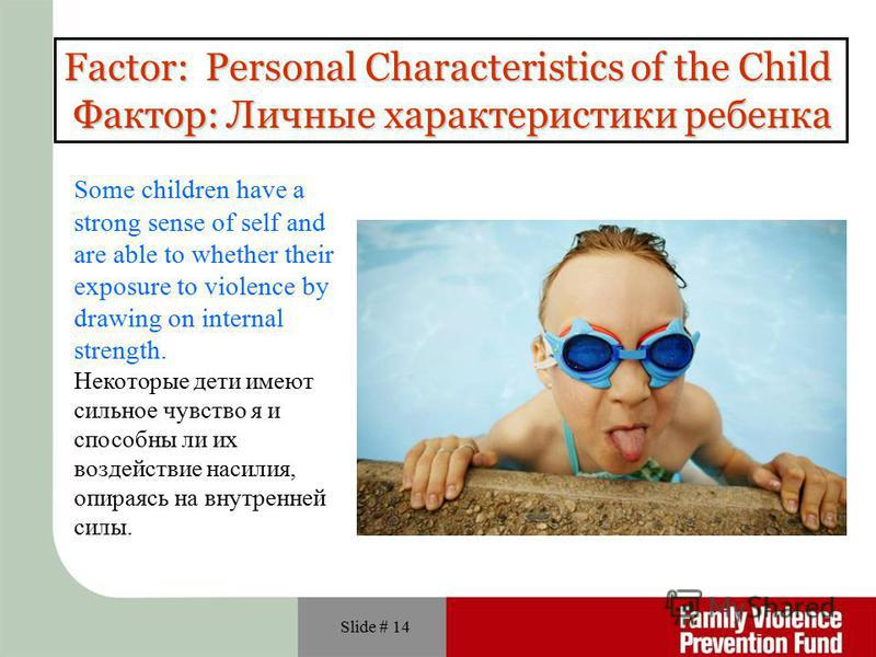 Slide # 14 Factor: Personal Characteristics of the Child Фактор: Личные характеристики ребенка Some children have a strong sense of self and are able to whether their exposure to violence by drawing on internal strength. Некоторые дети имеют сильное