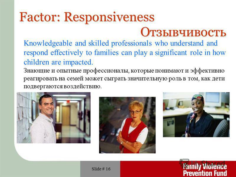 Slide # 16 Factor: Responsiveness Knowledgeable and skilled professionals who understand and respond effectively to families can play a significant role in how children are impacted. Знающие и опытные профессионалы, которые понимают и эффективно реаг