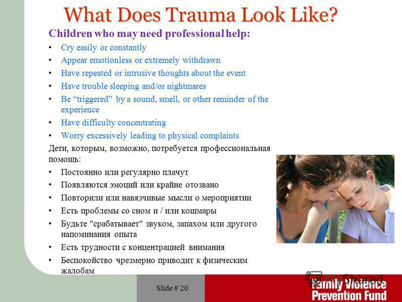Slide # 20 What Does Trauma Look Like? Children who may need professional help: Cry easily or constantly Appear emotionless or extremely withdrawn Have repeated or intrusive thoughts about the event Have trouble sleeping and/or nightmares Be triggere