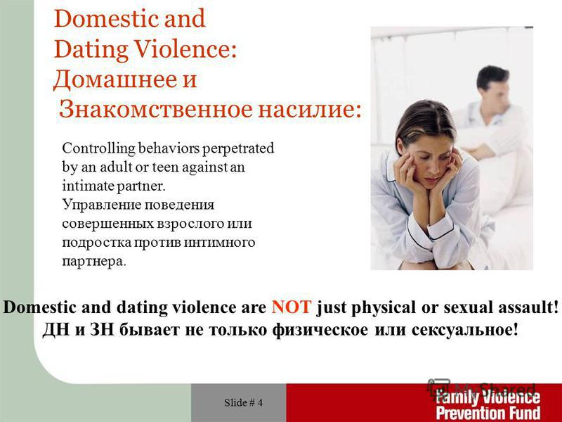 Slide # 4 Domestic and Dating Violence: Домашнее и Знакомственное насилие: Domestic and dating violence are NOT just physical or sexual assault! ДН и ЗН бывает не только физическое или сексуальное! Сontrolling behaviors perpetrated by an adult or tee