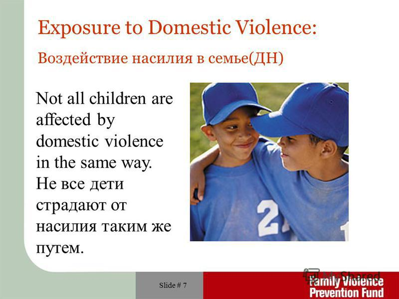 Slide # 7 Not all children are affected by domestic violence in the same way. Не все дети страдают от насилия таким же путем. Exposure to Domestic Violence: Воздействие насилия в семье(ДН)