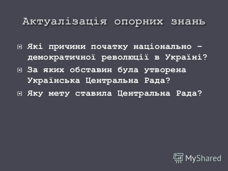 Які причини початку національно – демократичної революції в Україні? За яких обставин була утворена Українська Центральна Рада? Яку мету ставила Центральна Рада?