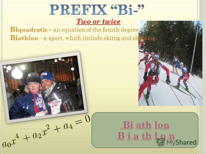 Two or twice Bi quadratic – an equation of the fourth degree. Bi athlon – a sport, which include skiing and shooting. Bi ath lon