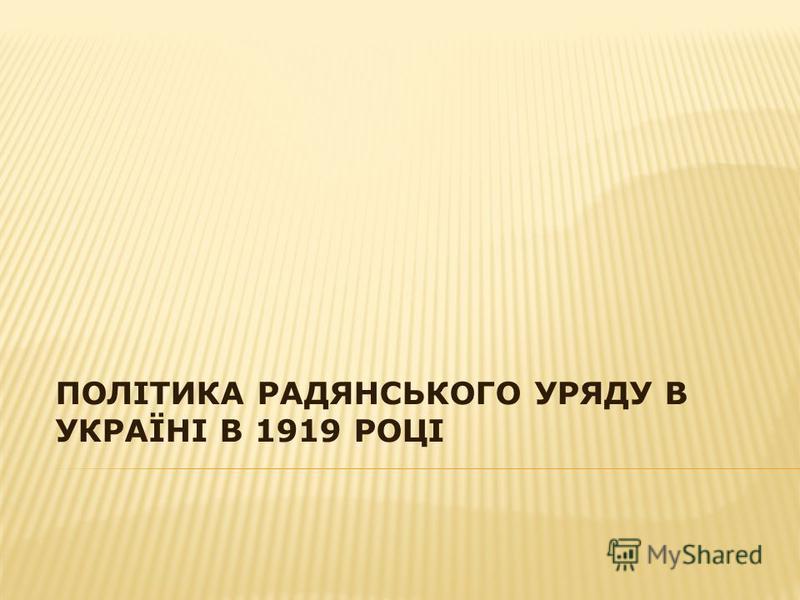ПОЛІТИКА РАДЯНСЬКОГО УРЯДУ В УКРАЇНІ В 1919 РОЦІ