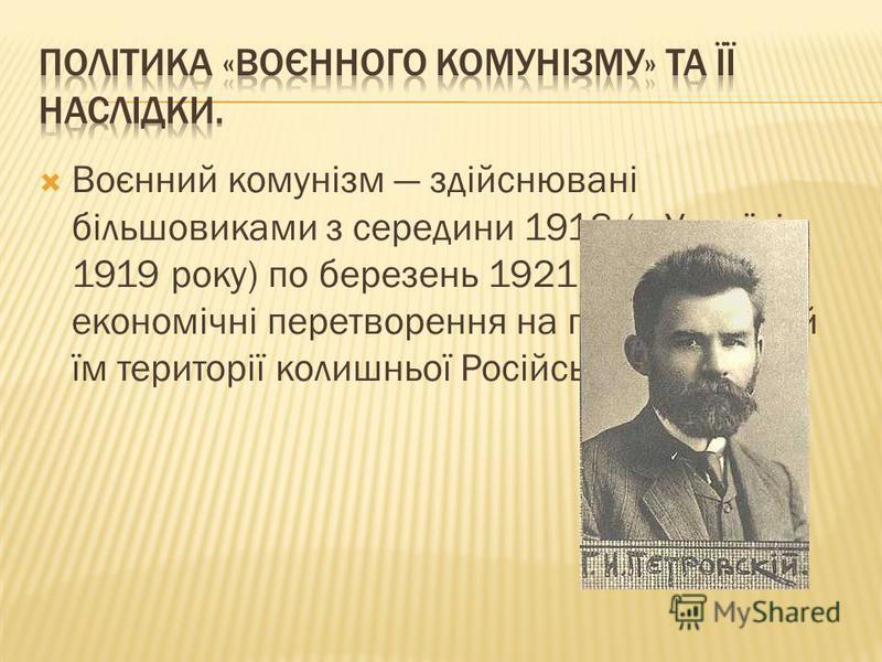 Воєнний комунізм здійснювані більшовиками з середини 1918 (в Україні з 1919 року) по березень 1921 соціально- економічні перетворення на підконтрольній їм території колишньої Російської імперії.