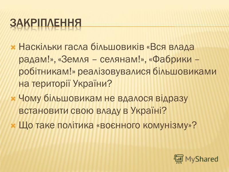 Наскільки гасла більшовиків «Вся влада радам!», «Земля – селянам!», «Фабрики – робітникам!» реалізовувалися більшовиками на території України? Чому більшовикам не вдалося відразу встановити свою владу в Україні? Що таке політика «воєнного комунізму»?