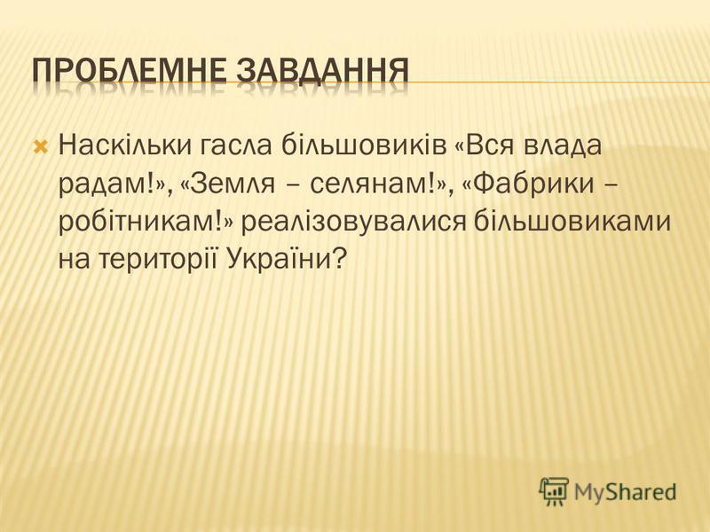 Наскільки гасла більшовиків «Вся влада радам!», «Земля – селянам!», «Фабрики – робітникам!» реалізовувалися більшовиками на території України?