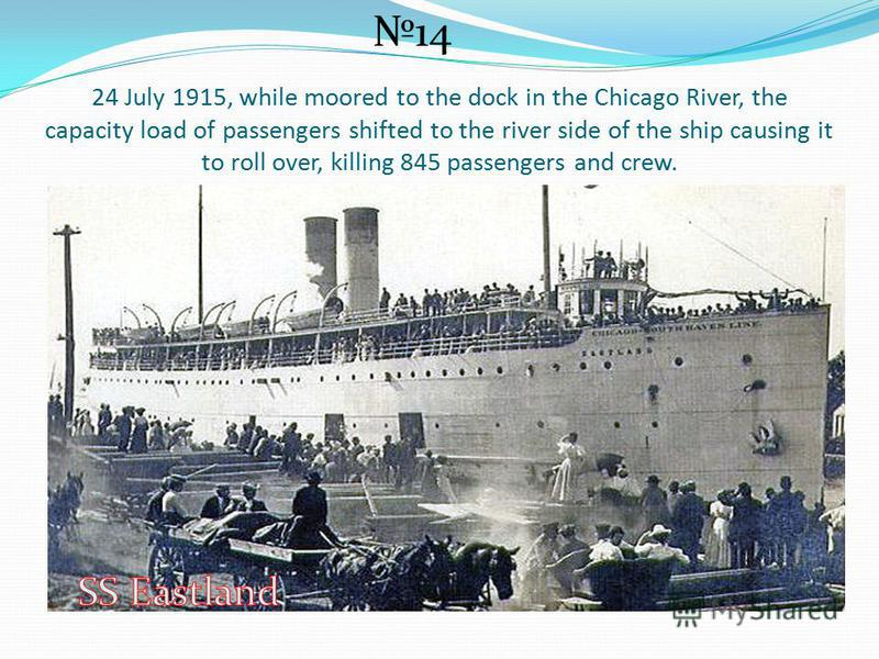 24 July 1915, while moored to the dock in the Chicago River, the capacity load of passengers shifted to the river side of the ship causing it to roll over, killing 845 passengers and crew. 14