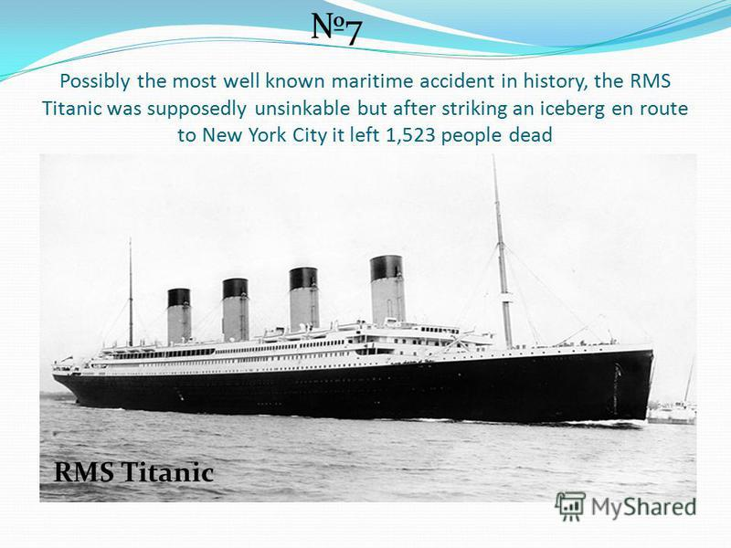 Possibly the most well known maritime accident in history, the RMS Titanic was supposedly unsinkable but after striking an iceberg en route to New York City it left 1,523 people dead 7 RMS Titanic
