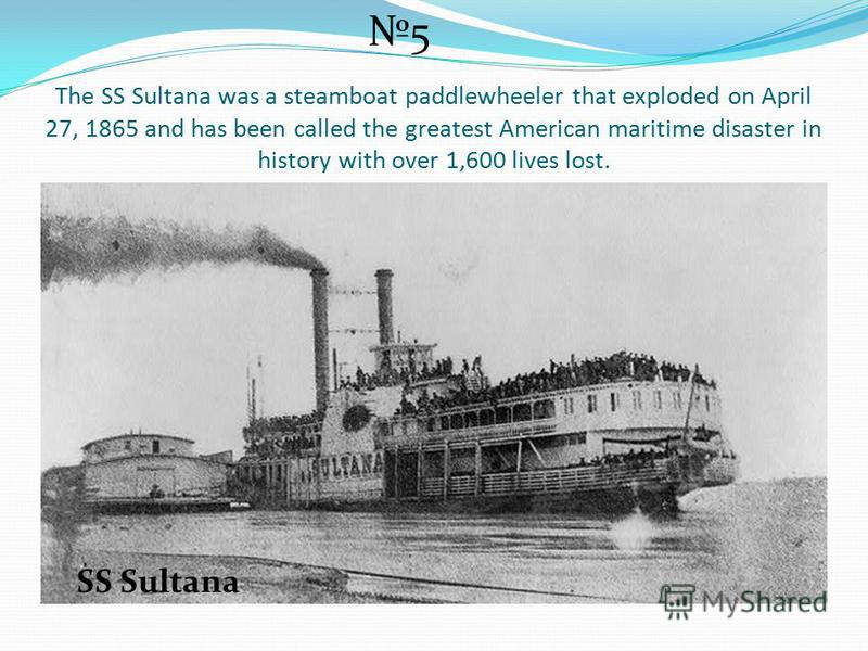 The SS Sultana was a steamboat paddlewheeler that exploded on April 27, 1865 and has been called the greatest American maritime disaster in history with over 1,600 lives lost. 5 SS Sultana