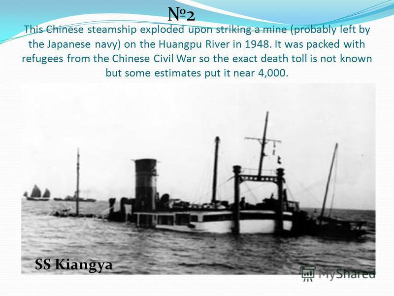 This Chinese steamship exploded upon striking a mine (probably left by the Japanese navy) on the Huangpu River in 1948. It was packed with refugees from the Chinese Civil War so the exact death toll is not known but some estimates put it near 4,000.