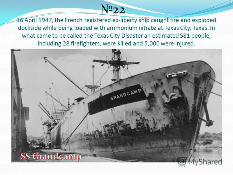 16 April 1947, the French registered ex-liberty ship caught fire and exploded dockside while being loaded with ammonium nitrate at Texas City, Texas. In what came to be called the Texas City Disaster an estimated 581 people, including 28 firefighters