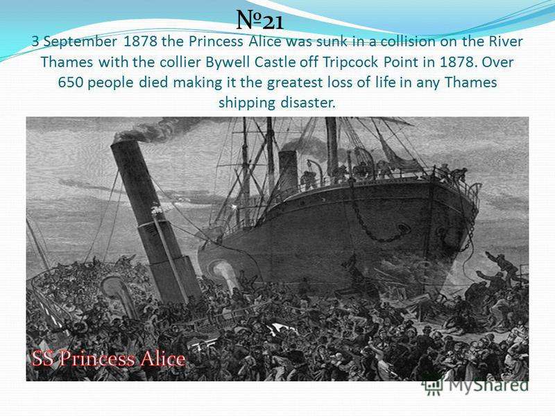 3 September 1878 the Princess Alice was sunk in a collision on the River Thames with the collier Bywell Castle off Tripcock Point in 1878. Over 650 people died making it the greatest loss of life in any Thames shipping disaster. 21