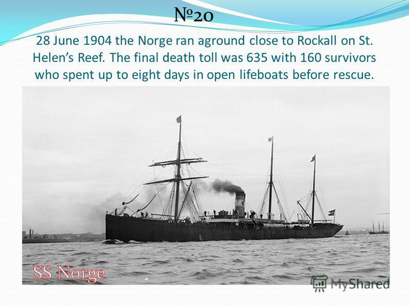 28 June 1904 the Norge ran aground close to Rockall on St. Helens Reef. The final death toll was 635 with 160 survivors who spent up to eight days in open lifeboats before rescue. 20