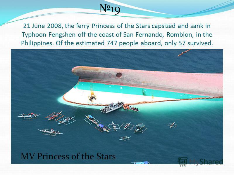 21 June 2008, the ferry Princess of the Stars capsized and sank in Typhoon Fengshen off the coast of San Fernando, Romblon, in the Philippines. Of the estimated 747 people aboard, only 57 survived. 19 MV Princess of the Stars
