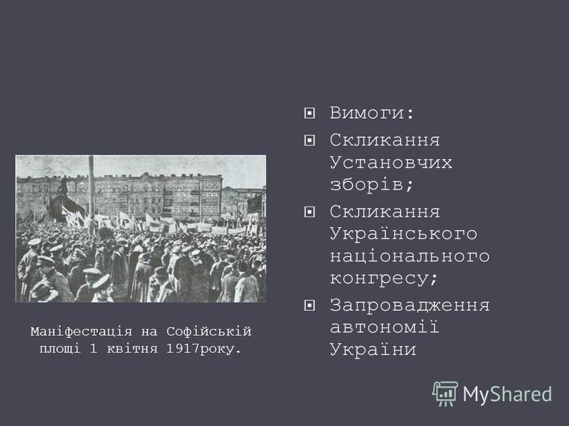 Вимоги: Скликання Установчих зборів; Скликання Українського національного конгресу; Запровадження автономії України Маніфестація на Софійській площі 1 квітня 1917року.