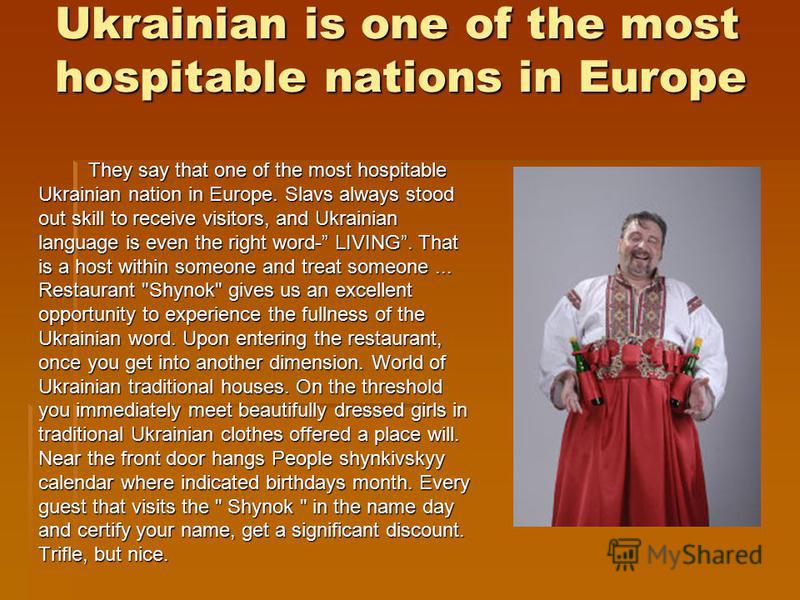 Ukrainian is one of the most hospitable nations in Europe They say that one of the most hospitable Ukrainian nation in Europe. Slavs always stood out skill to receive visitors, and Ukrainian language is even the right word- LIVING. That is a host wit