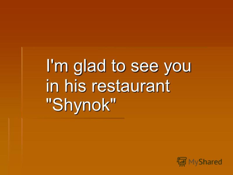I'm glad to see you in his restaurant Shynok