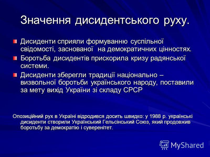 Значення дисидентського руху. Дисиденти сприяли формуванню суспільної свідомості, заснованої на демократичних цінностях. Боротьба дисидентів прискорила кризу радянської системи. Дисиденти зберегли традиції національно – визвольної боротьби українсько
