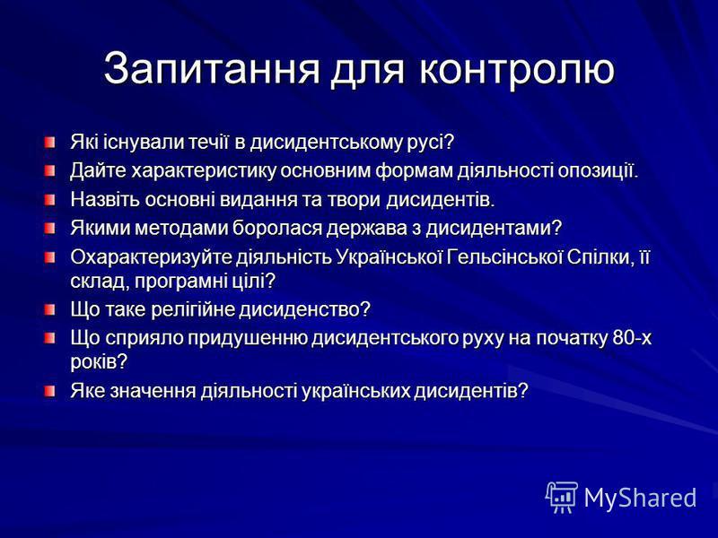 Запитання для контролю Які існували течії в дисидентському русі? Дайте характеристику основним формам діяльності опозиції. Назвіть основні видання та твори дисидентів. Якими методами боролася держава з дисидентами? Охарактеризуйте діяльність Українсь