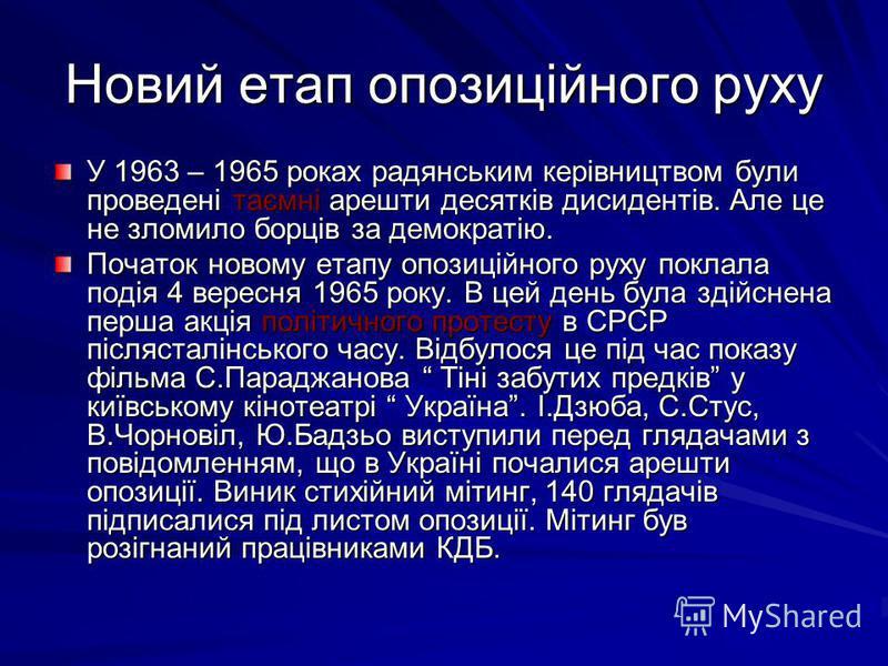 Новий етап опозиційного руху У 1963 – 1965 роках радянським керівництвом були проведені таємні арешти десятків дисидентів. Але це не зломило борців за демократію. Початок новому етапу опозиційного руху поклала подія 4 вересня 1965 року. В цей день бу