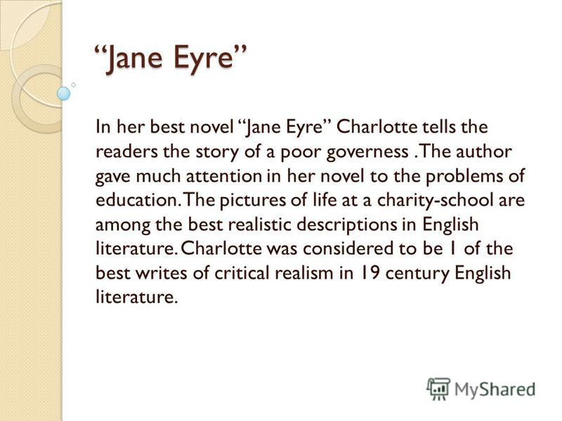 Jane Eyre In her best novel Jane Eyre Charlotte tells the readers the story of a poor governess.The author gave much attention in her novel to the problems of education. The pictures of life at a charity-school are among the best realistic descriptio