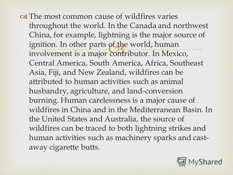 The most common cause of wildfires varies throughout the world. In the Canada and northwest China, for example, lightning is the major source of ignition. In other parts of the world, human involvement is a major contributor. In Mexico, Central Ameri