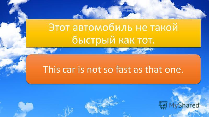 Этот автомобиль не такой быстрый как тот. This car is not so fast as that one.
