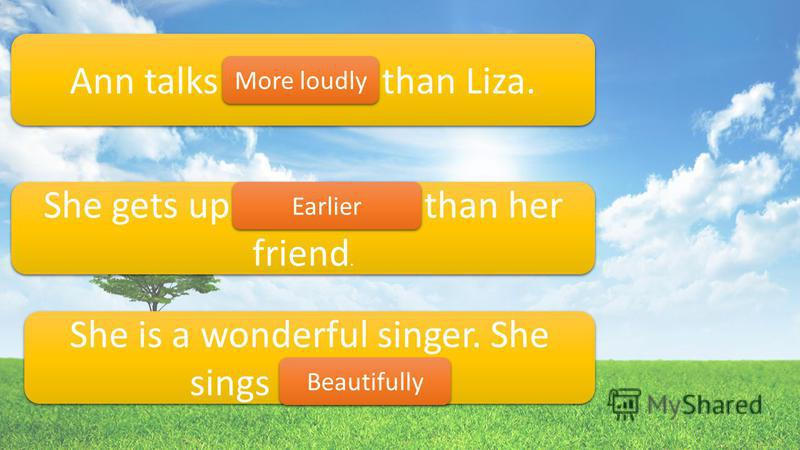 Ann talks loudly than Liza. She gets up more early than her friend. She is a wonderful singer. She sings beautiful. More loudly Earlier Beautifully