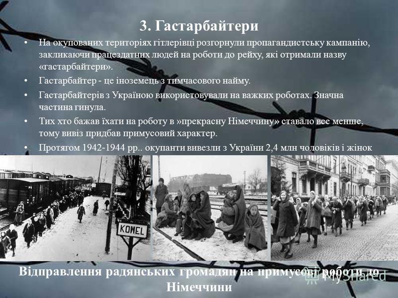 3. Гастарбайтери На окупованих територіях гітлерівці розгорнули пропагандистську кампанію, закликаючи працездатних людей на роботи до рейху, які отримали назву «гастарбайтери». Гастарбайтер - це іноземець з тимчасового найму. Гастарбайтерів з Україно