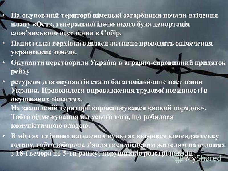 На окупованій території німецькі загарбники почали втілення плану «Ост», генеральної ідеєю якого була депортація слов'янського населення в Сибір. Нацистська верхівка взялася активно проводить онімечення українських земель. Окупанти перетворили Україн