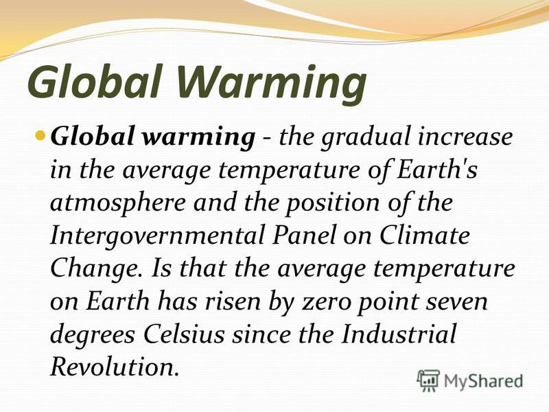 Global Warming Global warming - the gradual increase in the average temperature of Earth's atmosphere and the position of the Intergovernmental Panel on Climate Change. Is that the average temperature on Earth has risen by zero point seven degrees Ce