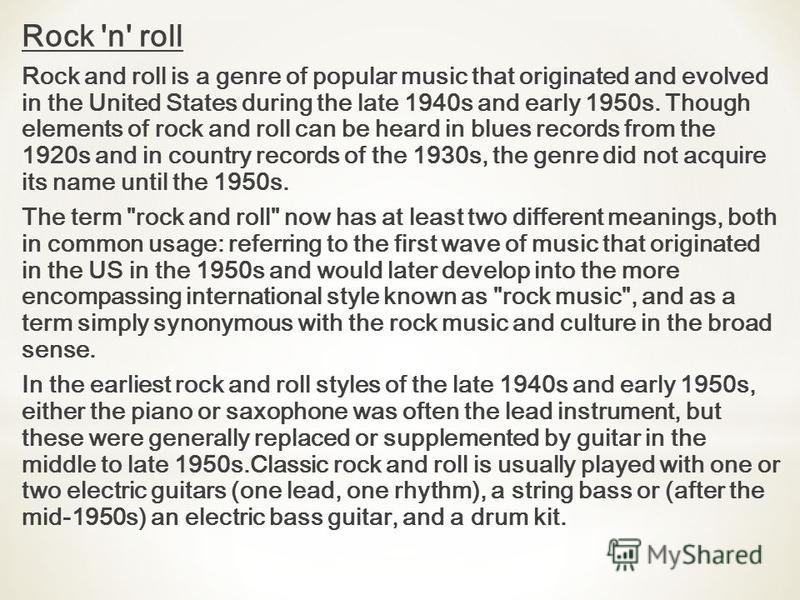 Rock 'n' roll Rock and roll is a genre of popular music that originated and evolved in the United States during the late 1940s and early 1950s. Though elements of rock and roll can be heard in blues records from the 1920s and in country records of th