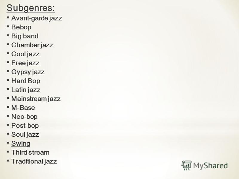 Subgenres: Avant-garde jazz Bebop Big band Chamber jazz Cool jazz Free jazz Gypsy jazz Hard Bop Latin jazz Mainstream jazz M-Base Neo-bop Post-bop Soul jazz Swing Third stream Traditional jazz