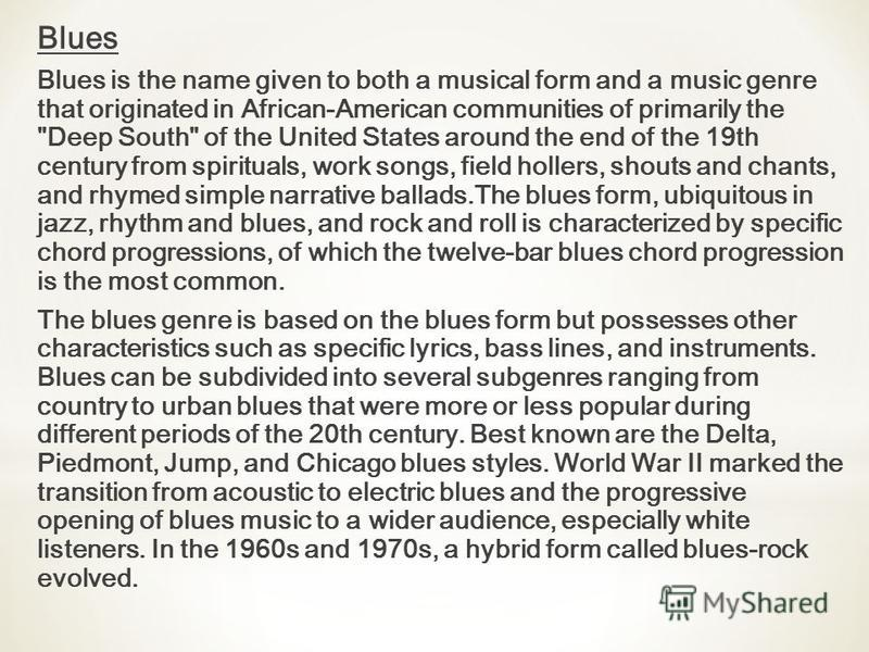 Blues Blues is the name given to both a musical form and a music genre that originated in African-American communities of primarily the