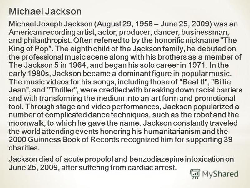 Michael Jackson Michael Joseph Jackson (August 29, 1958 – June 25, 2009) was an American recording artist, actor, producer, dancer, businessman, and philanthropist. Often referred to by the honorific nickname