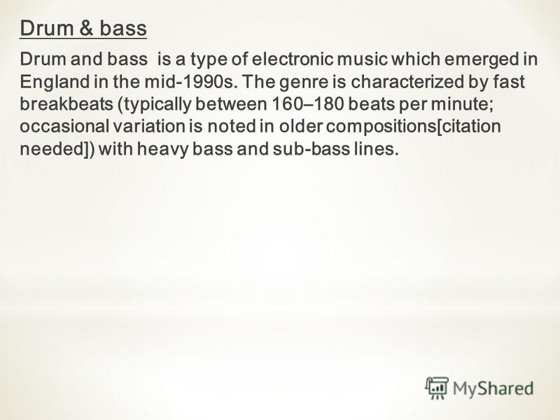 Drum & bass Drum and bass is a type of electronic music which emerged in England in the mid-1990s. The genre is characterized by fast breakbeats (typically between 160–180 beats per minute; occasional variation is noted in older compositions[citation