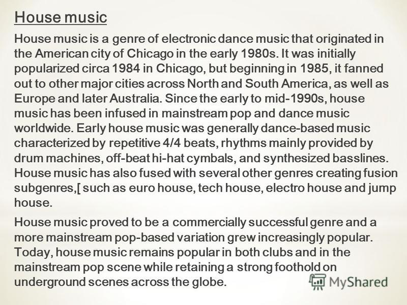 House music House music is a genre of electronic dance music that originated in the American city of Chicago in the early 1980s. It was initially popularized circa 1984 in Chicago, but beginning in 1985, it fanned out to other major cities across Nor
