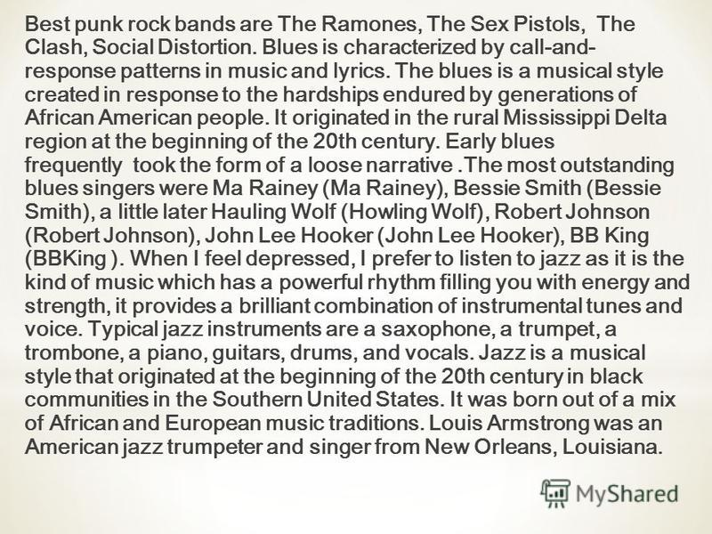 Best punk rock bands are The Ramones, The Sex Pistols, The Clash, Social Distortion. Blues is characterized by call-and- response patterns in music and lyrics. The blues is a musical style created in response to the hardships endured by generations o