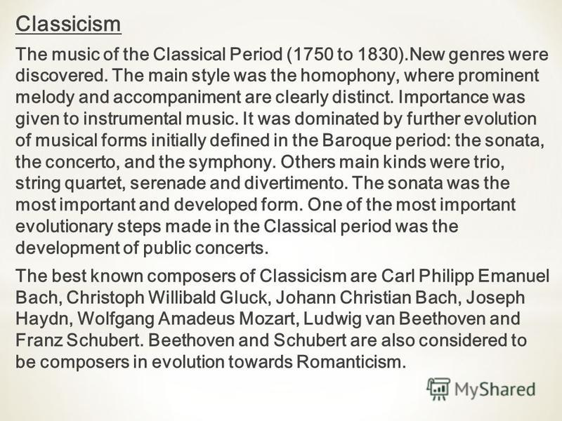 Classicism The music of the Classical Period (1750 to 1830).New genres were discovered. The main style was the homophony, where prominent melody and accompaniment are clearly distinct. Importance was given to instrumental music. It was dominated by f