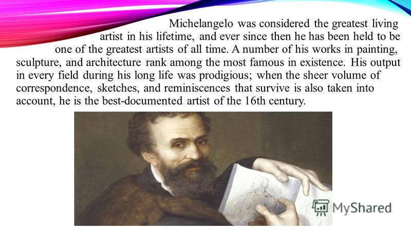 Michelangelo was considered the greatest living artist in his lifetime, and ever since then he has been held to be one of the greatest artists of all time. A number of his works in painting, sculpture, and architecture rank among the most famous in e