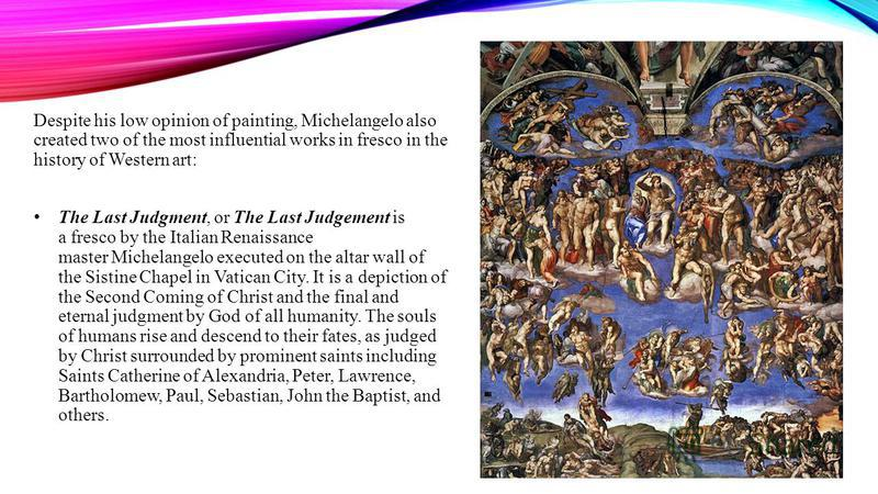 Despite his low opinion of painting, Michelangelo also created two of the most influential works in fresco in the history of Western art: The Last Judgment, or The Last Judgement is a fresco by the Italian Renaissance master Michelangelo executed on