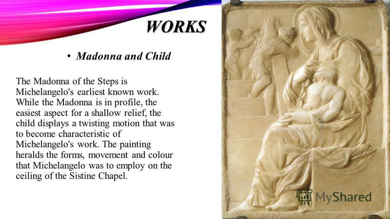 WORKS The Madonna of the Steps is Michelangelo's earliest known work. While the Madonna is in profile, the easiest aspect for a shallow relief, the child displays a twisting motion that was to become characteristic of Michelangelo's work. The paintin